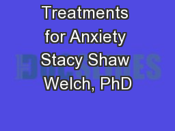 Treatments for Anxiety Stacy Shaw Welch, PhD