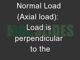 Normal Load (Axial load):  Load is perpendicular to the