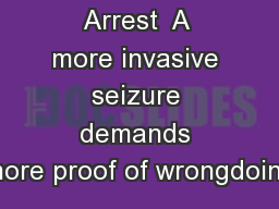 Arrest  A more invasive seizure demands more proof of wrongdoing