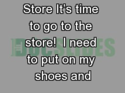 Going to the Store It's time to go to the store!  I need to put on my shoes and