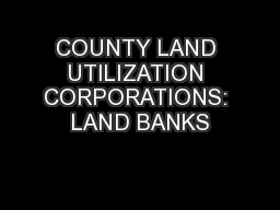 COUNTY LAND UTILIZATION CORPORATIONS: LAND BANKS PowerPoint PPT Presentation