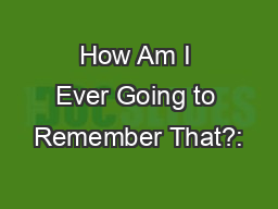 How Am I Ever Going to Remember That?: