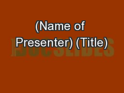 (Name of Presenter) (Title)