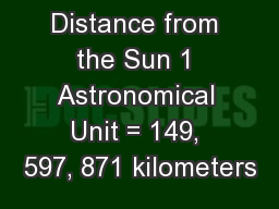 Distance from the Sun 1 Astronomical Unit = 149, 597, 871 kilometers