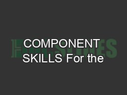 COMPONENT SKILLS For the
