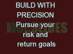 BUILD WITH PRECISION Pursue your risk and return goals