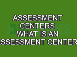 ASSESSMENT CENTERS WHAT IS AN ASSESSMENT CENTER?