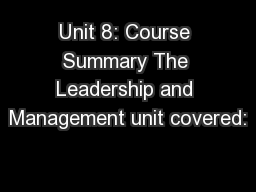 Unit 8: Course Summary The Leadership and Management unit covered: