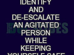 HOW TO IDENTIFY AND DE-ESCALATE AN AGITATED PERSON WHILE KEEPING YOURSELF SAFE.