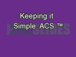 Keeping it Simple: ACS ™