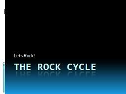 The rock cycle Lets Rock!