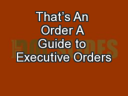 That's An Order A Guide to Executive Orders