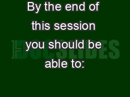 By the end of this session you should be able to: