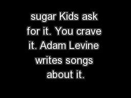 sugar Kids ask for it. You crave it. Adam Levine writes songs about it.