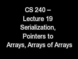 CS 240 – Lecture 19 Serialization, Pointers to Arrays, Arrays of Arrays