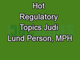 Hot Regulatory Topics Judi Lund Person, MPH