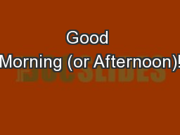 Good Morning (or Afternoon)!