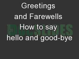 Greetings and Farewells How to say hello and good-bye