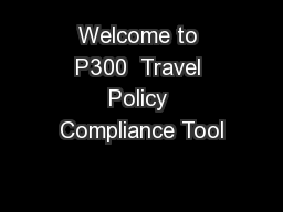 Welcome to P300  Travel Policy Compliance Tool