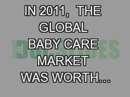 IN 2011,  THE GLOBAL BABY CARE MARKET WAS WORTH…