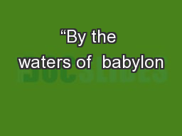 """By the waters of  babylon"