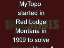 My Topo MyTopo  started in Red Lodge Montana in 1999 to solve one problem.  ""