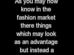 As you may now know in the fashion market there things which may look as an advantage but instead a