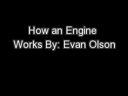 How an Engine Works By: Evan Olson
