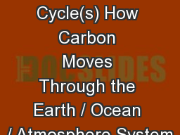 The Carbon  Cycle(s) How Carbon Moves Through the Earth / Ocean / Atmosphere System