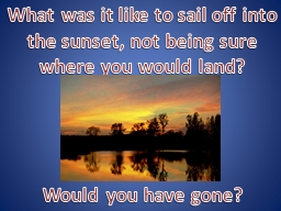 What was it like to sail off into the sunset, not being sure where you would land?