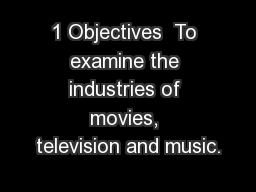 1 Objectives  To examine the industries of movies, television and music.