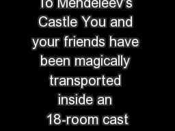 To Mendeleev�s Castle You and your friends have been magically transported inside an 18-room cast