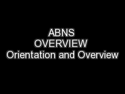 ABNS OVERVIEW Orientation and Overview