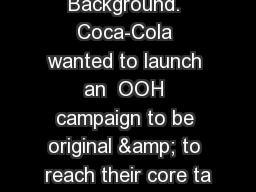 Background. Coca-Cola wanted to launch an  OOH campaign to be original & to reach their core ta PowerPoint PPT Presentation