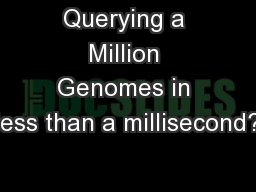 Querying a Million Genomes in less than a millisecond?