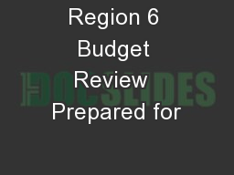 Region 6 Budget Review  Prepared for