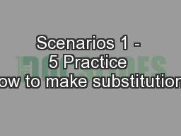 Scenarios 1 - 5 Practice how to make substitutions