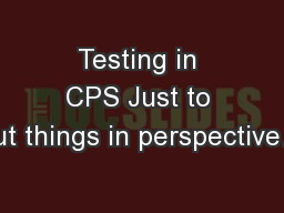 Testing in CPS Just to put things in perspective…