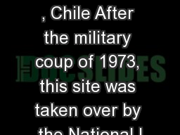 Villa  Grimaldi , Chile After the military coup of 1973, this site was taken over by the National I