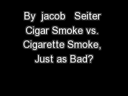 By  jacob   Seiter Cigar Smoke vs. Cigarette Smoke, Just as Bad? PowerPoint PPT Presentation