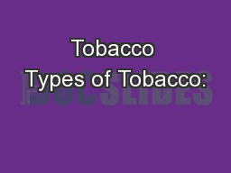 Tobacco Types of Tobacco: