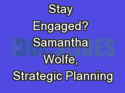 How Can I Stay Engaged? Samantha Wolfe, Strategic Planning