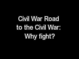 Civil War Road to the Civil War: Why fight? PowerPoint PPT Presentation