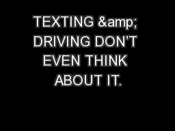 TEXTING & DRIVING DON�T EVEN THINK ABOUT IT.