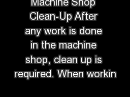Machine Shop Clean-Up After any work is done in the machine shop, clean up is required. When workin