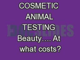 COSMETIC ANIMAL TESTING Beauty�. At what costs?