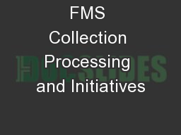 FMS Collection Processing and Initiatives