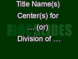 Title Name(s) Center(s) for … (or) Division of … PowerPoint PPT Presentation