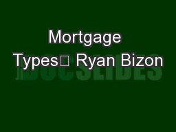 Mortgage Types	 Ryan Bizon PowerPoint PPT Presentation