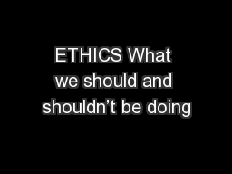 ETHICS What we should and shouldn�t be doing